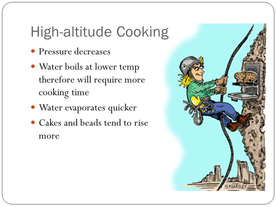 High-altitude Cooking Pressure decreases Water boils at lower temp therefore will require more cooking time Water evaporates quicker Cakes and beads t