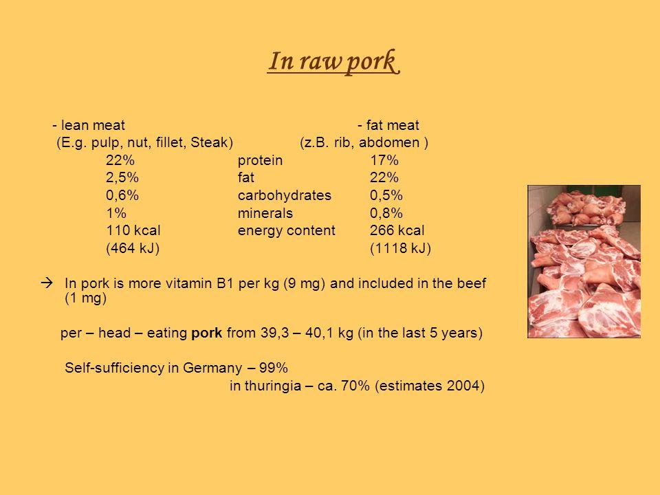 In raw pork - lean meat - fat meat (E.g. pulp, nut, fillet, Steak) (z.B. rib, abdomen ) 22%protein17% 2,5%fat22% 0,6%carbohydrates0,5% 1%minerals 0,8%