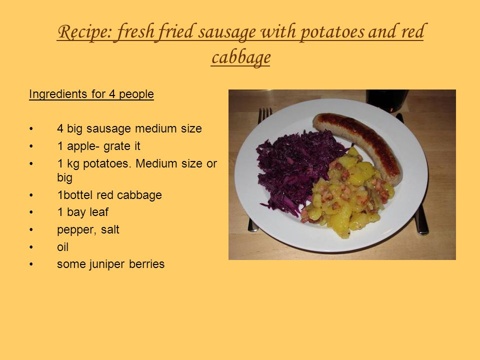 Recipe: fresh fried sausage with potatoes and red cabbage Ingredients for 4 people 4 big sausage medium size 1 apple- grate it 1 kg potatoes. Medium s
