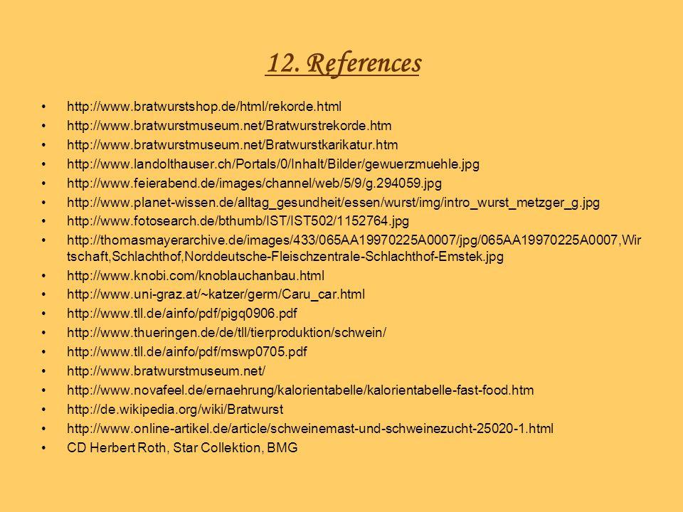 12. References http://www.bratwurstshop.de/html/rekorde.html http://www.bratwurstmuseum.net/Bratwurstrekorde.htm http://www.bratwurstmuseum.net/Bratwu