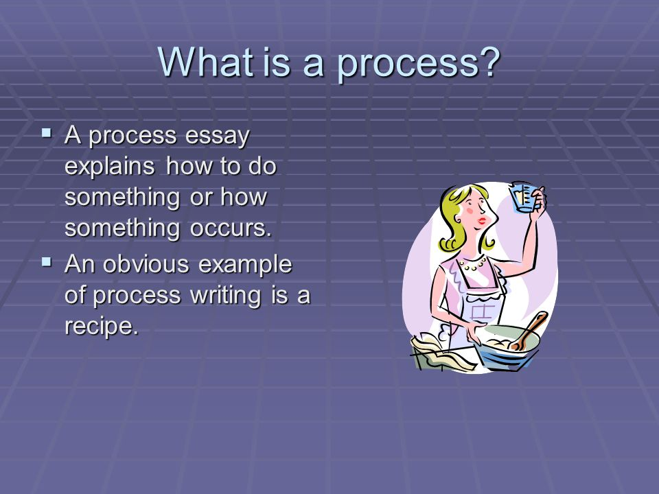 What is a process? A process essay explains how to do something or how something occurs. A process essay explains how to do something or how something