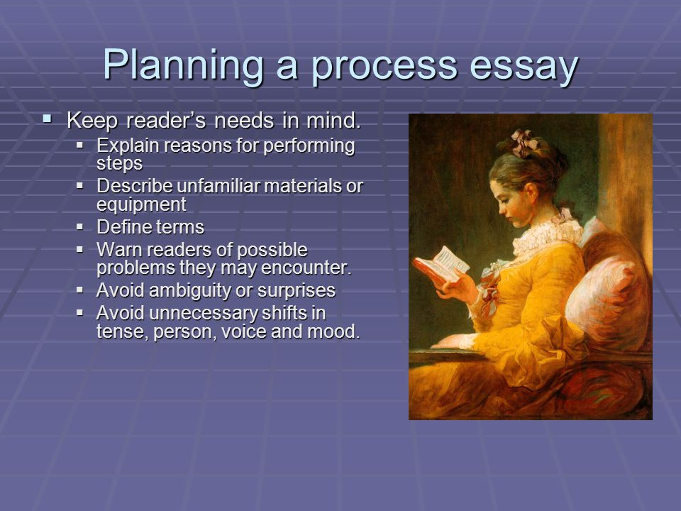 Planning a process essay Keep readers needs in mind. Keep readers needs in mind. Explain reasons for performing steps Explain reasons for performing s