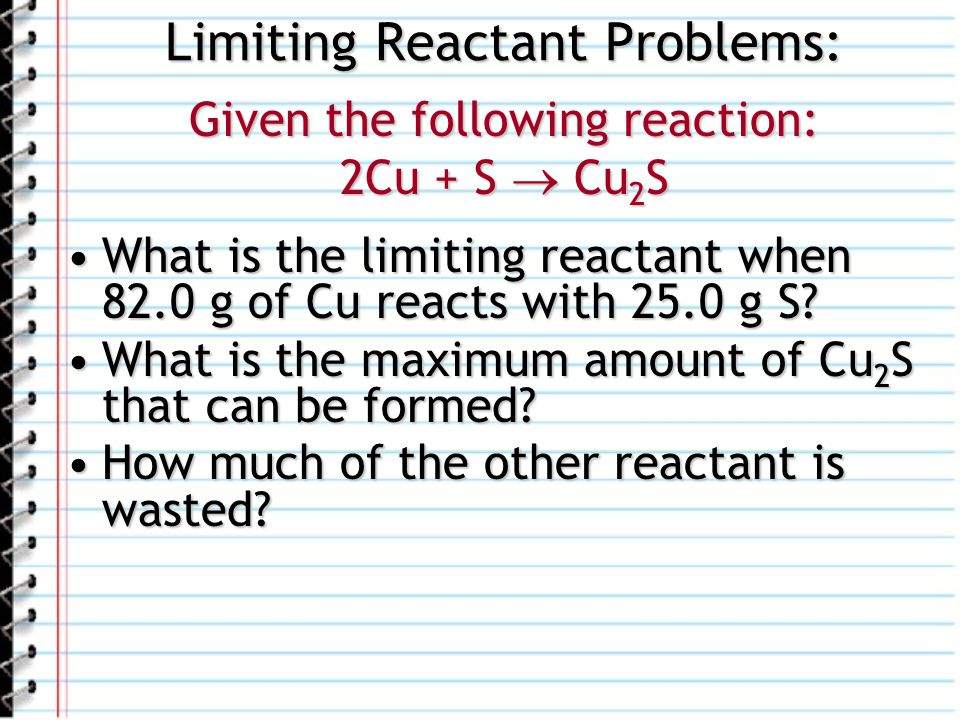 Limiting Reactant Problems: Given the following reaction: 2Cu + S Cu 2 S What is the limiting reactant when 82.0 g of Cu reacts with 25.0 g S?What is