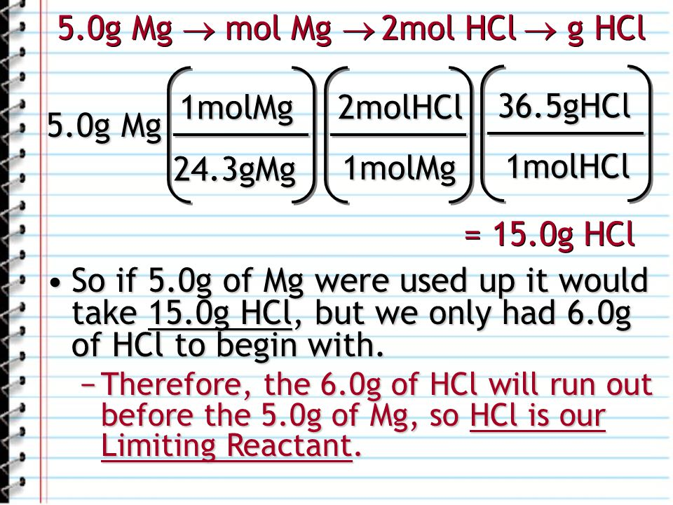 5.0g Mg 1molMg 24.3gMg 2molHCl 1molMg 36.5gHCl 1molHCl = 15.0g HCl 5.0g Mg mol Mg 2mol HCl g HCl So if 5.0g of Mg were used up it would take 15.0g HCl