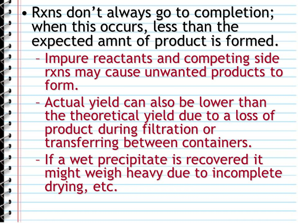 Rxns dont always go to completion; when this occurs, less than the expected amnt of product is formed.Rxns dont always go to completion; when this occ