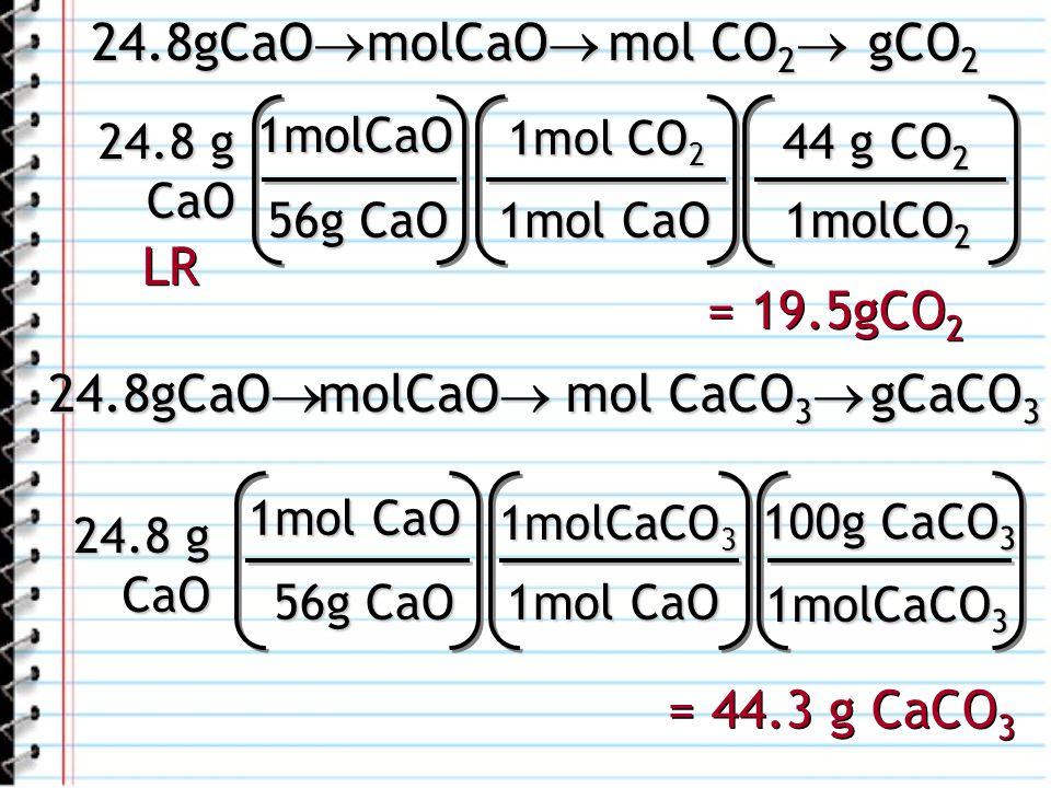 24.8 g CaO 1molCaO 56g CaO 1mol CO 2 1mol CaO 44 g CO 2 1molCO 2 = 19.5gCO 2 24.8gCaO 24.8gCaO molCaO molCaO mol CO 2 mol CO 2 gCO 2 24.8 g CaO 1mol CaO 56g CaO 1molCaCO 3 1mol CaO 100g CaCO 3 1molCaCO 3 = 44.3 g CaCO 3 24.8gCaO 24.8gCaO molCaO molCaO mol CaCO 3 mol CaCO 3 gCaCO 3 LR