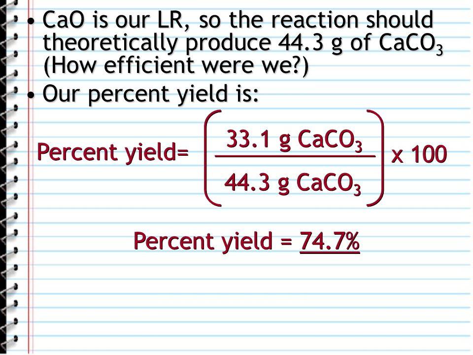 CaO is our LR, so the reaction should theoretically produce 44.3 g of CaCO 3 (How efficient were we?)CaO is our LR, so the reaction should theoretical