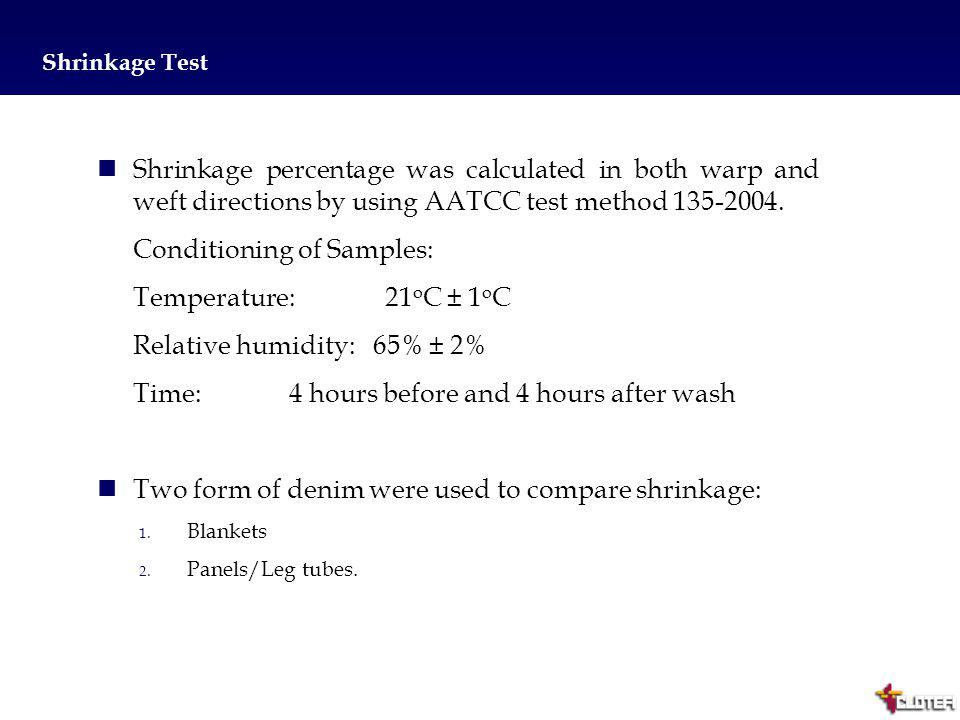 6 Shrinkage Test Shrinkage percentage was calculated in both warp and weft directions by using AATCC test method 135-2004. Conditioning of Samples: Te