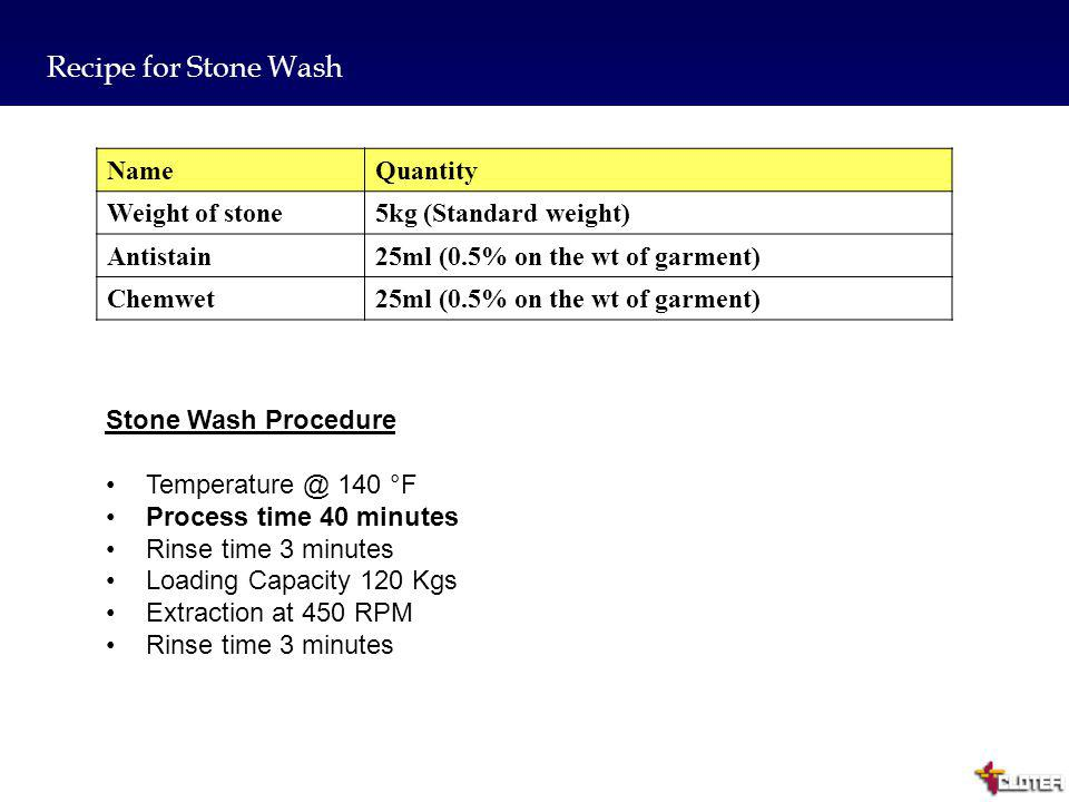 10 Recipe for Enzyme wash NameQuantity Valuemax(A326)50ml Antistain25ml (0.5% on the wt of garment) Chemwet25ml (0.5% on the wt of garment) Enzyme Washing Procedure Temperature @ 140 °F Process time 40 minutes Rinse time 3 minutes Loading Capacity 120 Kgs Extraction at 450 RPM