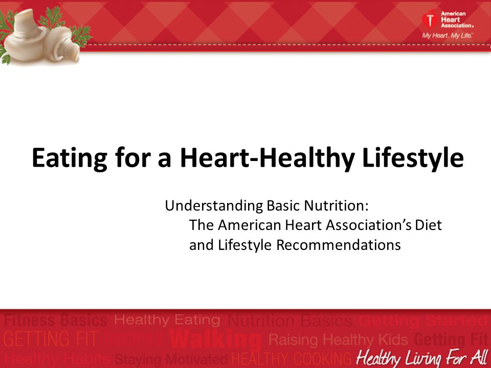 Eating for a Heart-Healthy Lifestyle Understanding Basic Nutrition: The American Heart Associations Diet and Lifestyle Recommendations