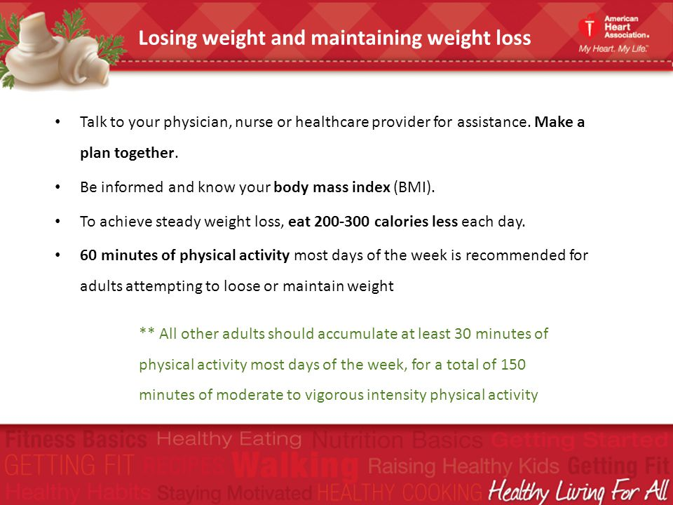 Talk to your physician, nurse or healthcare provider for assistance. Make a plan together. Be informed and know your body mass index (BMI). To achieve