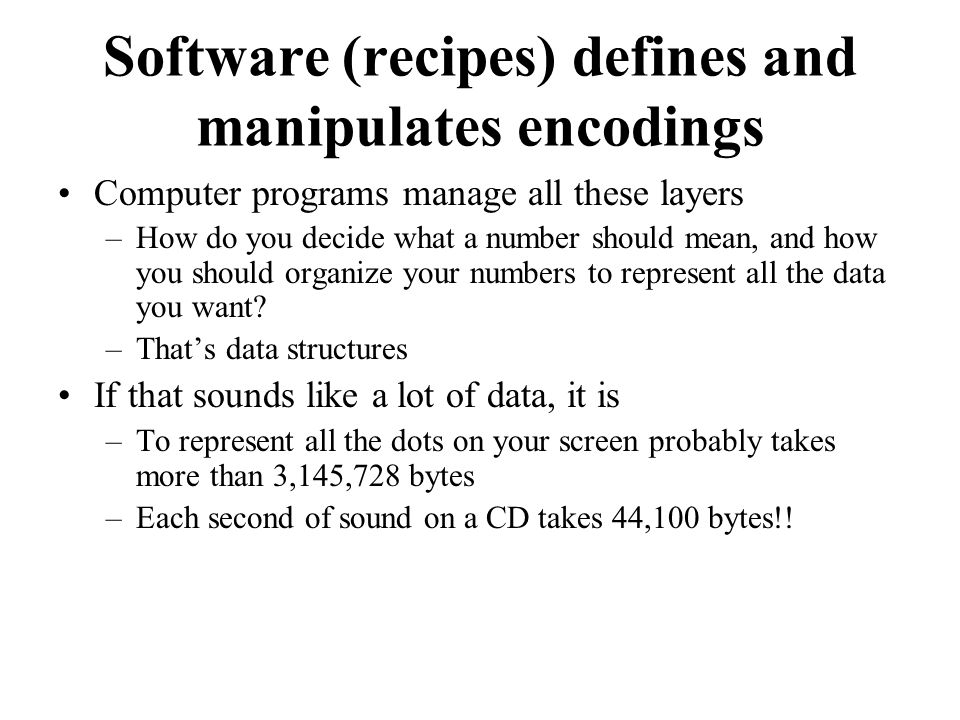 Software (recipes) defines and manipulates encodings Computer programs manage all these layers –How do you decide what a number should mean, and how you should organize your numbers to represent all the data you want.