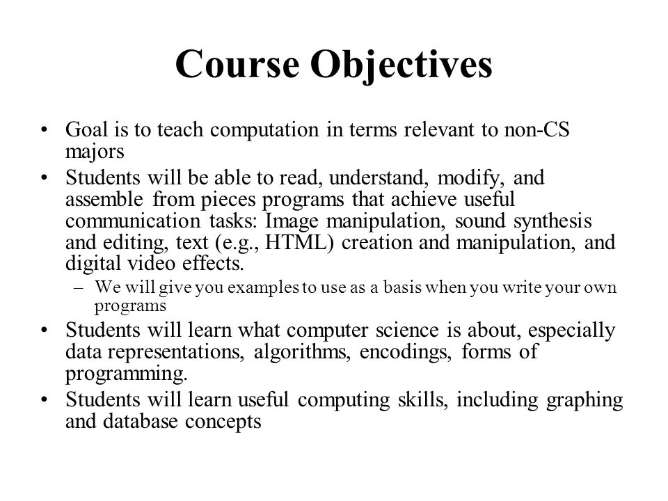Course Objectives Goal is to teach computation in terms relevant to non-CS majors Students will be able to read, understand, modify, and assemble from pieces programs that achieve useful communication tasks: Image manipulation, sound synthesis and editing, text (e.g., HTML) creation and manipulation, and digital video effects.
