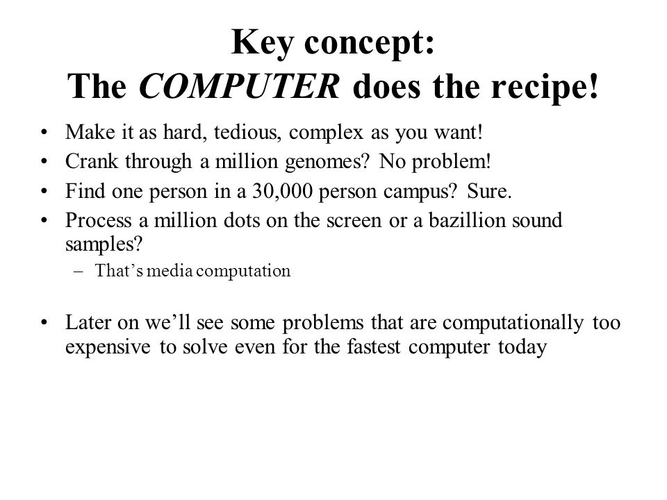 Key concept: The COMPUTER does the recipe. Make it as hard, tedious, complex as you want.