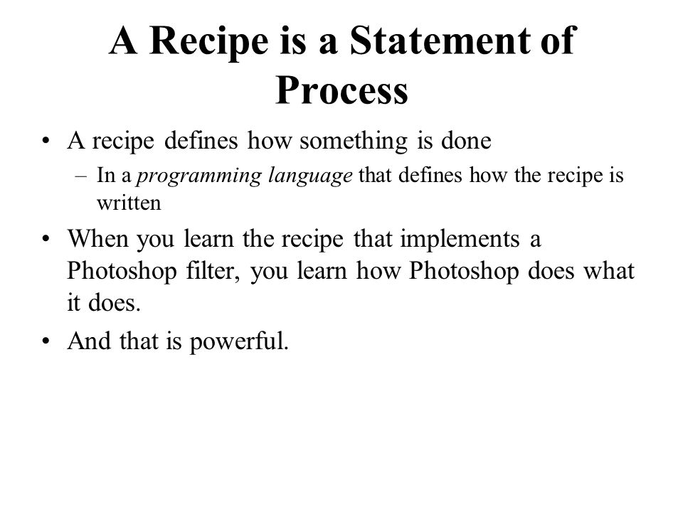 A Recipe is a Statement of Process A recipe defines how something is done –In a programming language that defines how the recipe is written When you learn the recipe that implements a Photoshop filter, you learn how Photoshop does what it does.