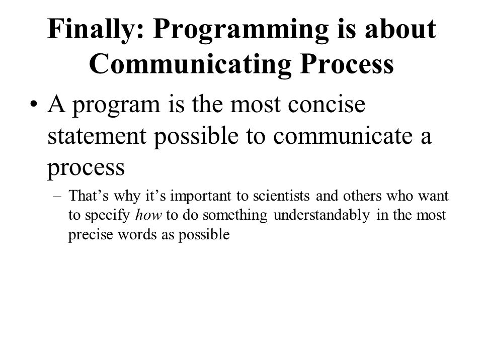 Finally: Programming is about Communicating Process A program is the most concise statement possible to communicate a process –Thats why its important to scientists and others who want to specify how to do something understandably in the most precise words as possible