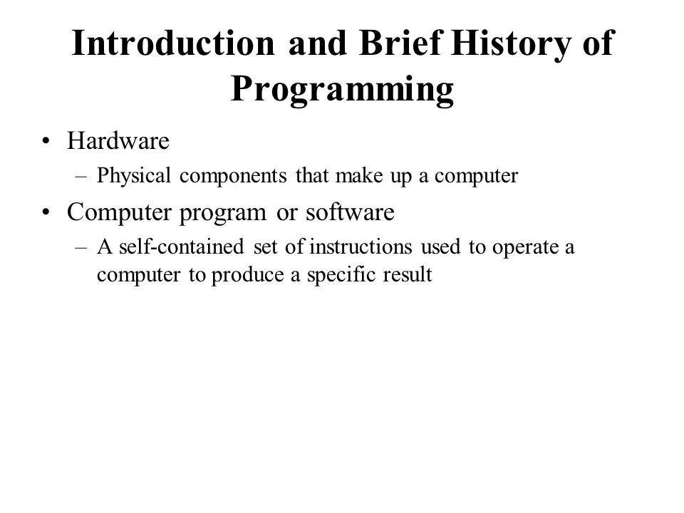 Introduction and Brief History of Programming Hardware –Physical components that make up a computer Computer program or software –A self-contained set of instructions used to operate a computer to produce a specific result
