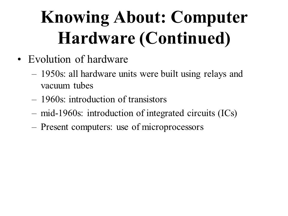 Evolution of hardware –1950s: all hardware units were built using relays and vacuum tubes –1960s: introduction of transistors –mid-1960s: introduction of integrated circuits (ICs) –Present computers: use of microprocessors Knowing About: Computer Hardware (Continued)