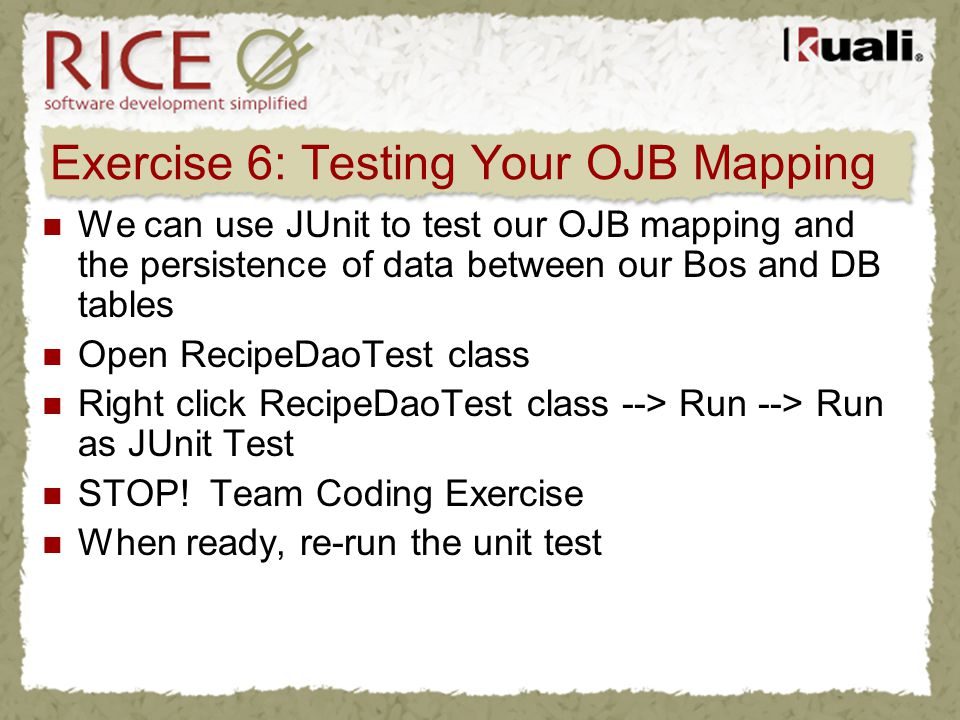 Exercise 6: Testing Your OJB Mapping We can use JUnit to test our OJB mapping and the persistence of data between our Bos and DB tables Open RecipeDao