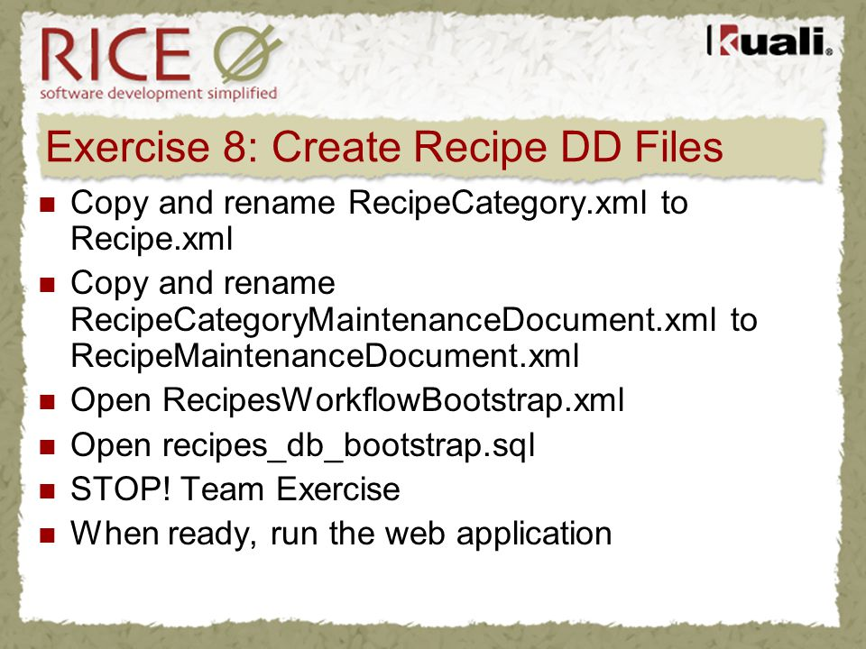 Exercise 8: Create Recipe DD Files Copy and rename RecipeCategory.xml to Recipe.xml Copy and rename RecipeCategoryMaintenanceDocument.xml to RecipeMai