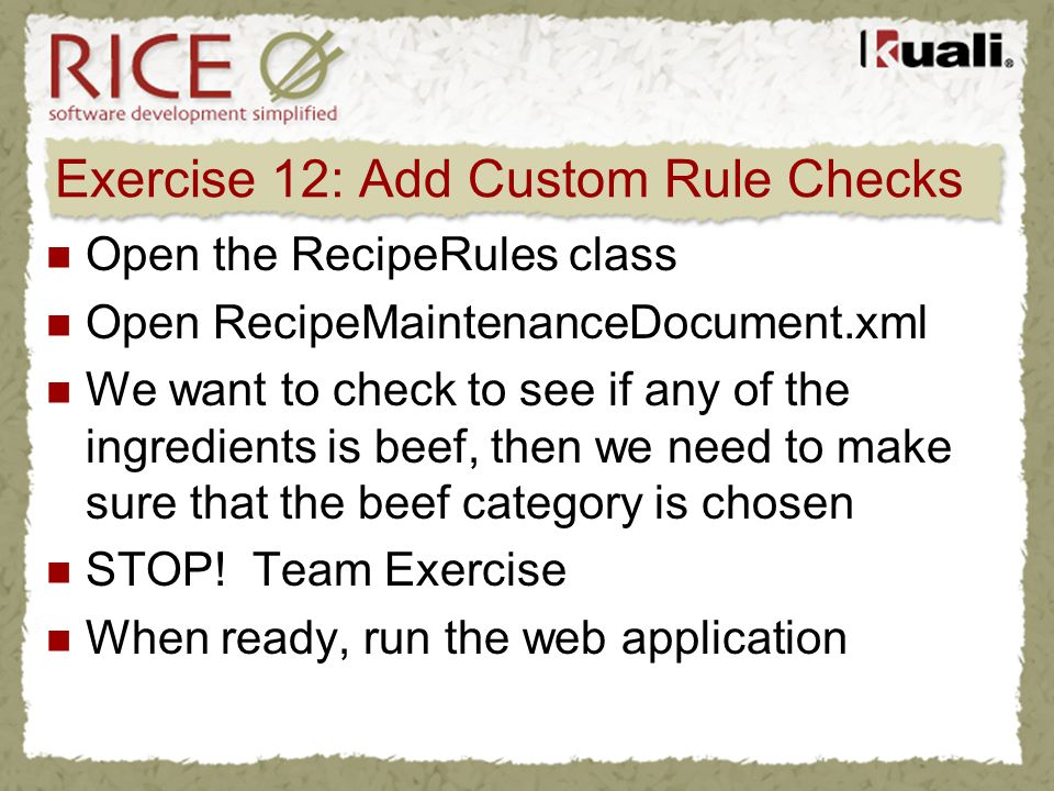 Exercise 12: Add Custom Rule Checks Open the RecipeRules class Open RecipeMaintenanceDocument.xml We want to check to see if any of the ingredients is