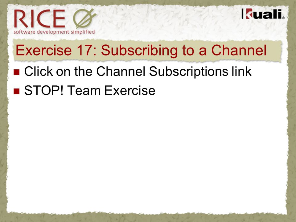 Exercise 17: Subscribing to a Channel Click on the Channel Subscriptions link STOP! Team Exercise