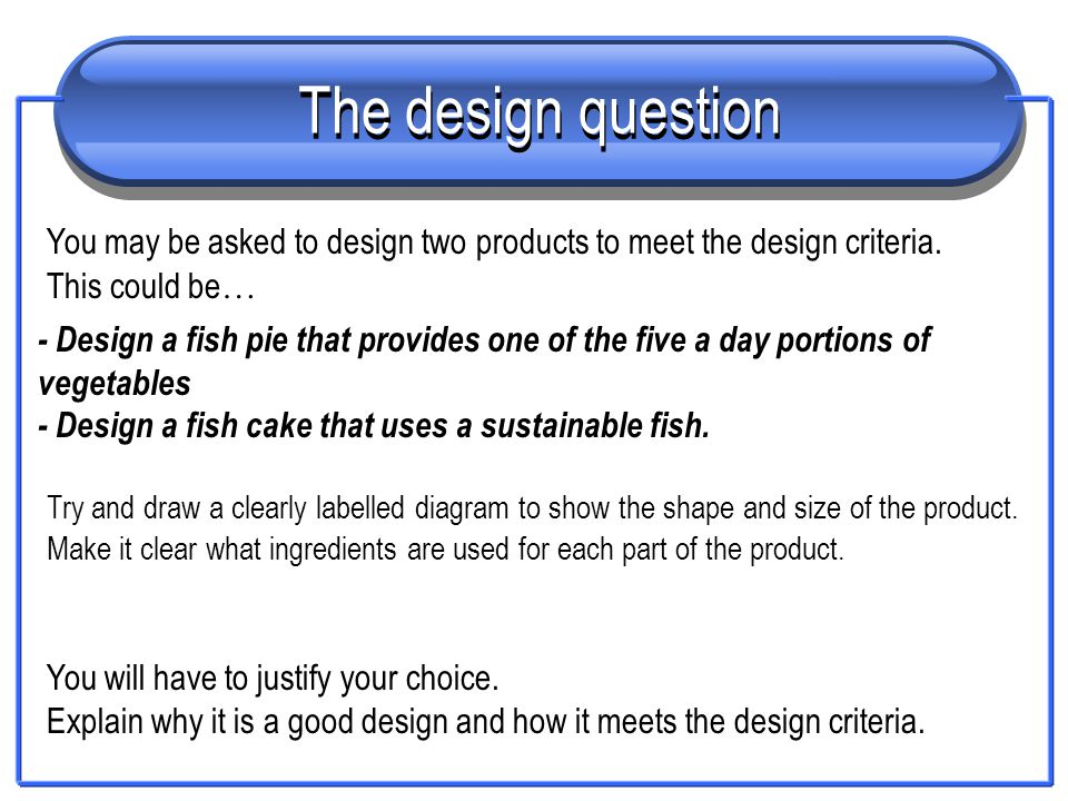 The design question You may be asked to design two products to meet the design criteria. This could be … - Design a fish pie that provides one of the