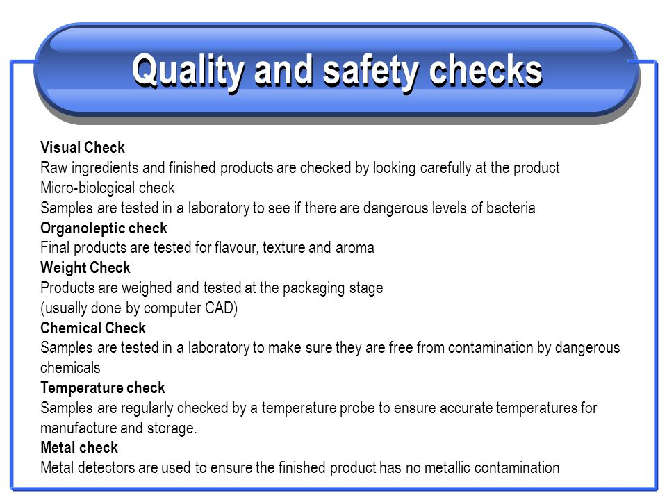 Quality and safety checks Visual Check Raw ingredients and finished products are checked by looking carefully at the product Micro-biological check Sa
