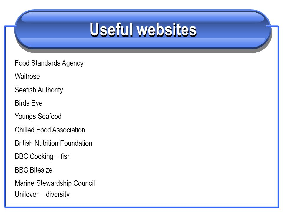 Useful websites Food Standards Agency Waitrose Seafish Authority Birds Eye Youngs Seafood Chilled Food Association British Nutrition Foundation BBC Co