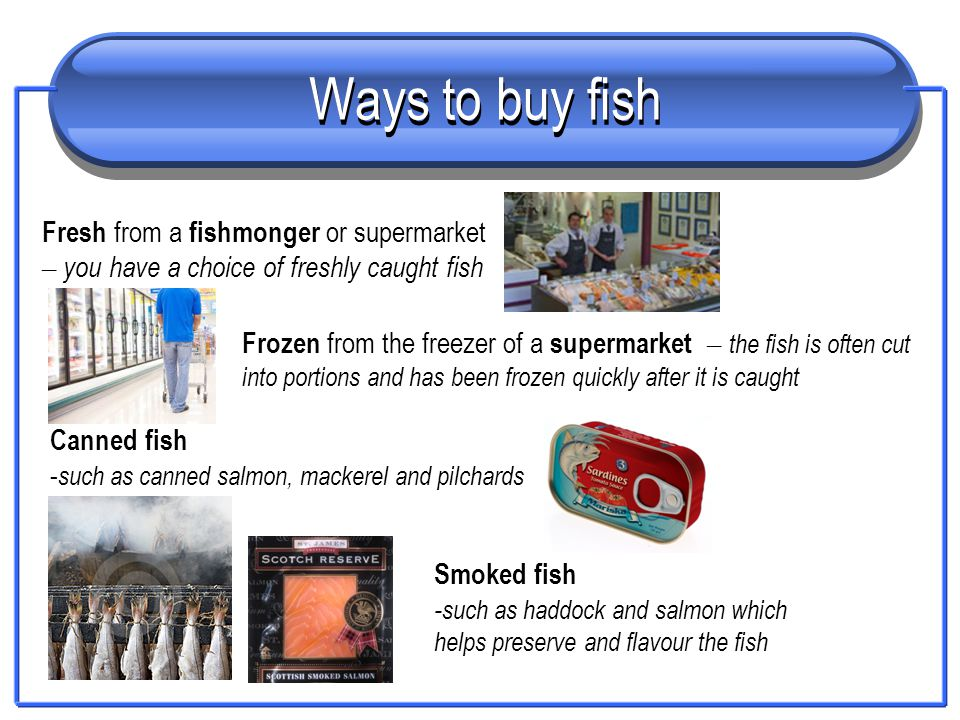 Ways to buy fish Fresh from a fishmonger or supermarket – you have a choice of freshly caught fish Frozen from the freezer of a supermarket – the fish
