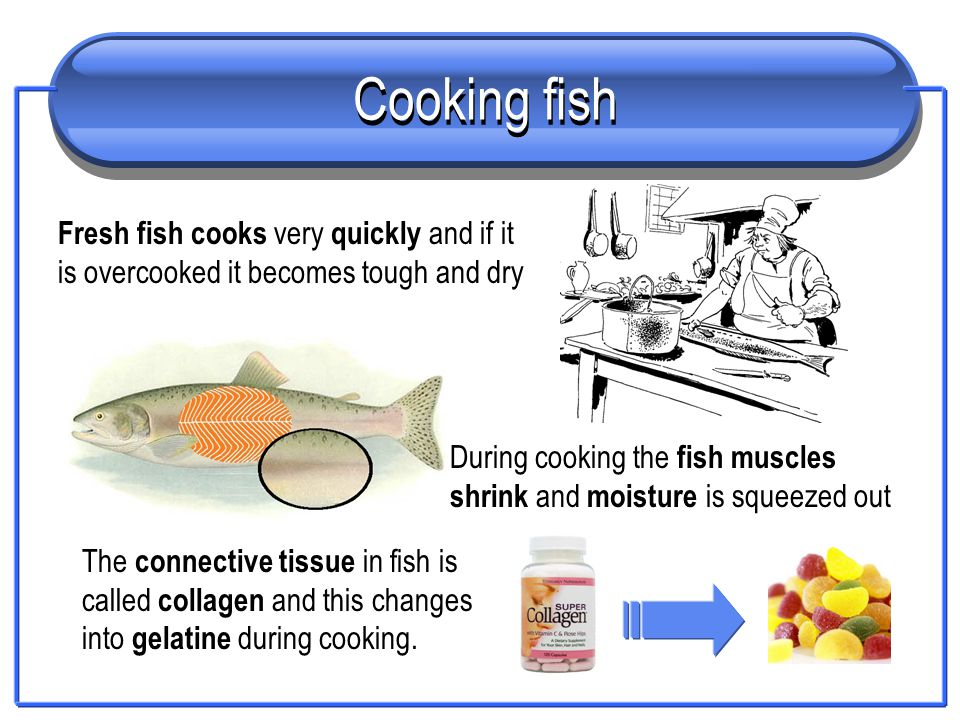Cooking fish The connective tissue in fish is called collagen and this changes into gelatine during cooking. During cooking the fish muscles shrink an