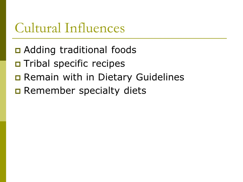 Cultural Influences Adding traditional foods Tribal specific recipes Remain with in Dietary Guidelines Remember specialty diets