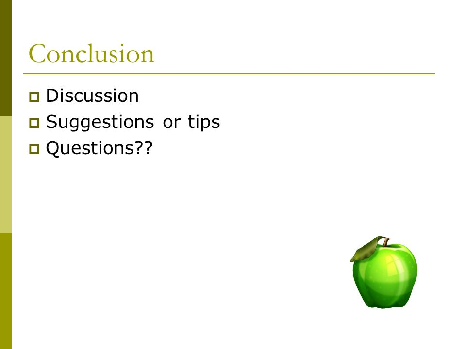 Conclusion Discussion Suggestions or tips Questions??