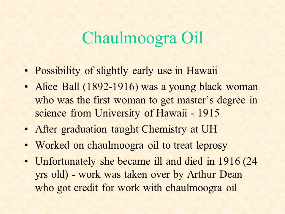 Chaulmoogra Oil Possibility of slightly early use in Hawaii Alice Ball (1892-1916) was a young black woman who was the first woman to get masters degr