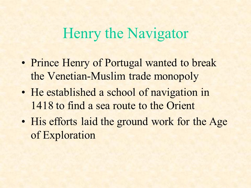 Henry the Navigator Prince Henry of Portugal wanted to break the Venetian-Muslim trade monopoly He established a school of navigation in 1418 to find
