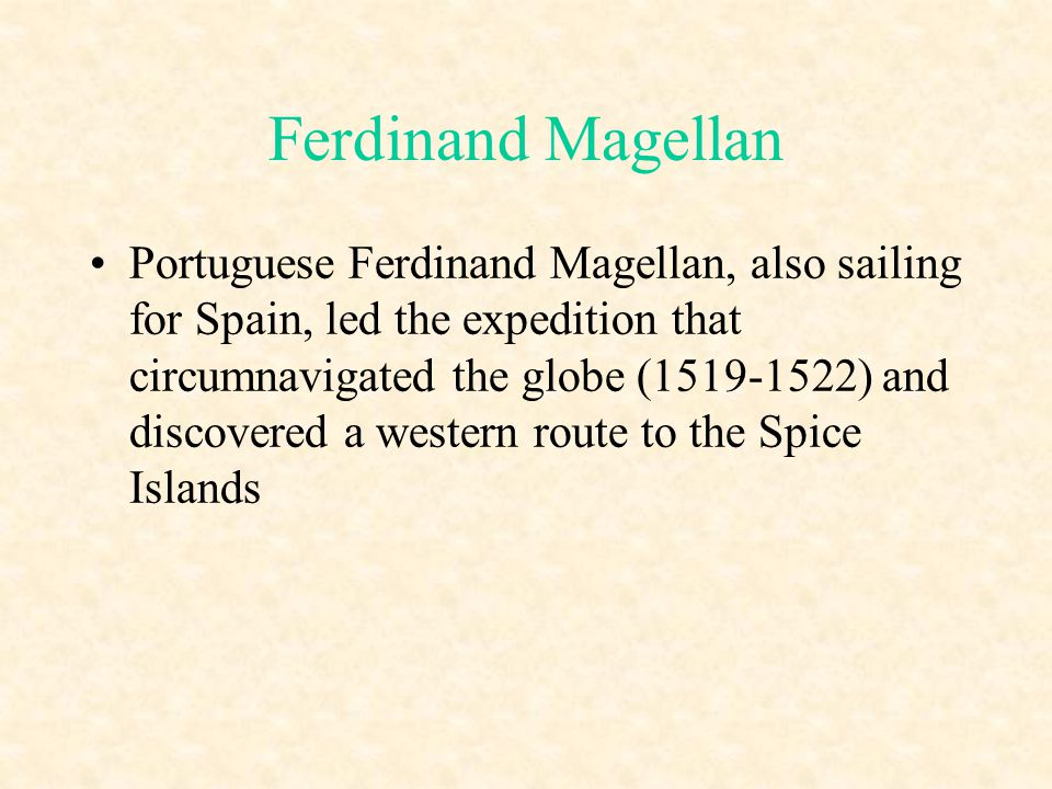 Ferdinand Magellan Portuguese Ferdinand Magellan, also sailing for Spain, led the expedition that circumnavigated the globe (1519-1522) and discovered