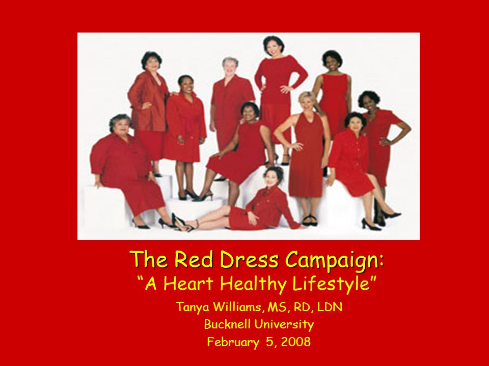 The Red Dress Campaign: The Red Dress Campaign: A Heart Healthy Lifestyle Tanya Williams, MS, RD, LDN Bucknell University February 5, 2008