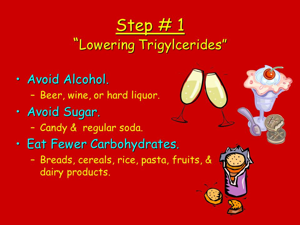 Step # 1 Lowering Trigylcerides Avoid Alcohol.Avoid Alcohol. –Beer, wine, or hard liquor. Avoid Sugar.Avoid Sugar. –Candy & regular soda. Eat Fewer Ca