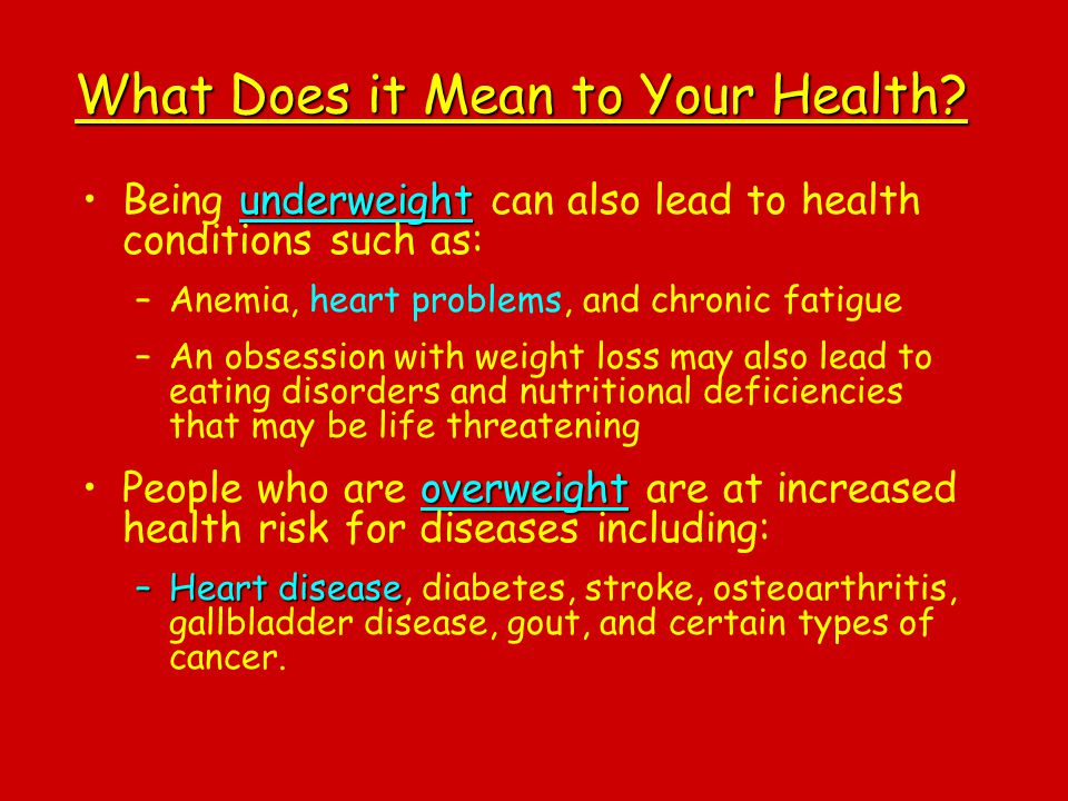 What Does it Mean to Your Health? underweightBeing underweight can also lead to health conditions such as: –Anemia, heart problems, and chronic fatigu