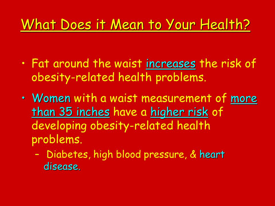 What Does it Mean to Your Health? increasesFat around the waist increases the risk of obesity-related health problems. Womenmore than 35 incheshigher