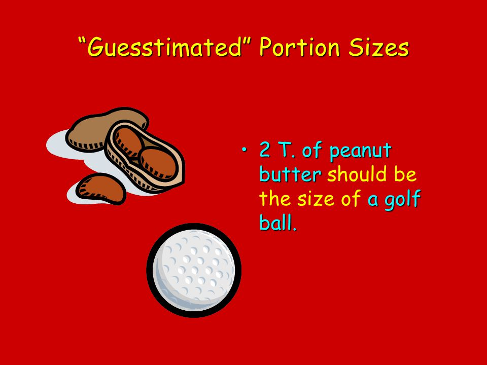 Guesstimated Portion Sizes 2 T. of peanut butter a golf ball.2 T. of peanut butter should be the size of a golf ball.