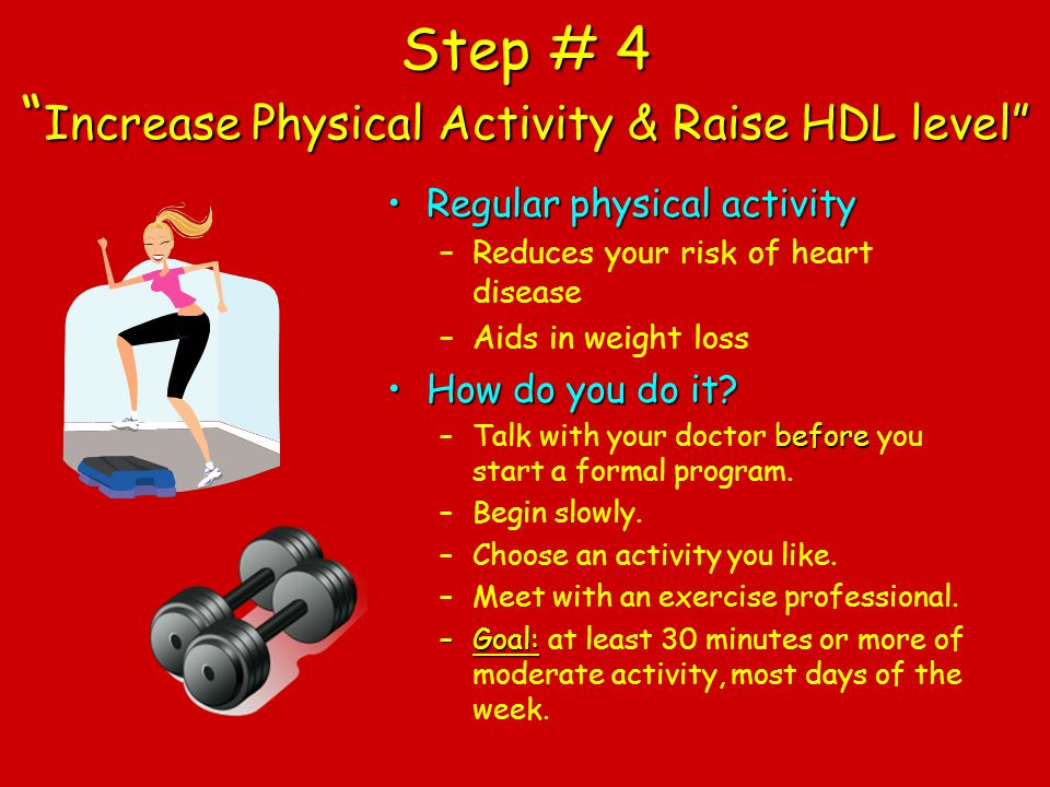 Step # 4 Increase Physical Activity & Raise HDL level Regular physical activityRegular physical activity –Reduces your risk of heart disease –Aids in