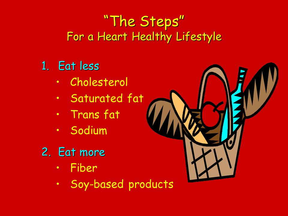 The Steps For a Heart Healthy Lifestyle 1.Eat less Cholesterol Saturated fat Trans fat Sodium 2.Eat more Fiber Soy-based products