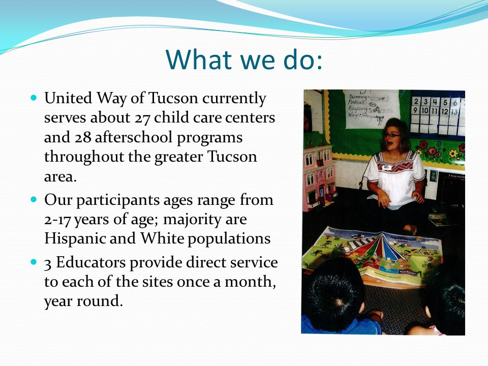 What we do: United Way of Tucson currently serves about 27 child care centers and 28 afterschool programs throughout the greater Tucson area. Our part
