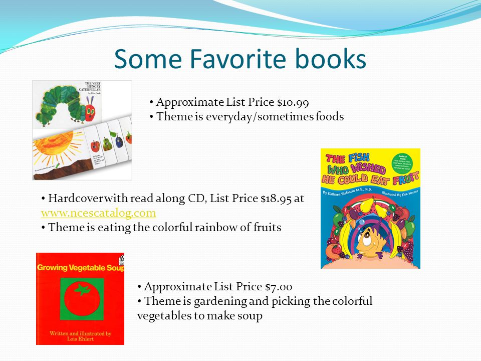 Some Favorite books Approximate List Price $10.99 Theme is everyday/sometimes foods Hardcover with read along CD, List Price $18.95 at www.ncescatalog