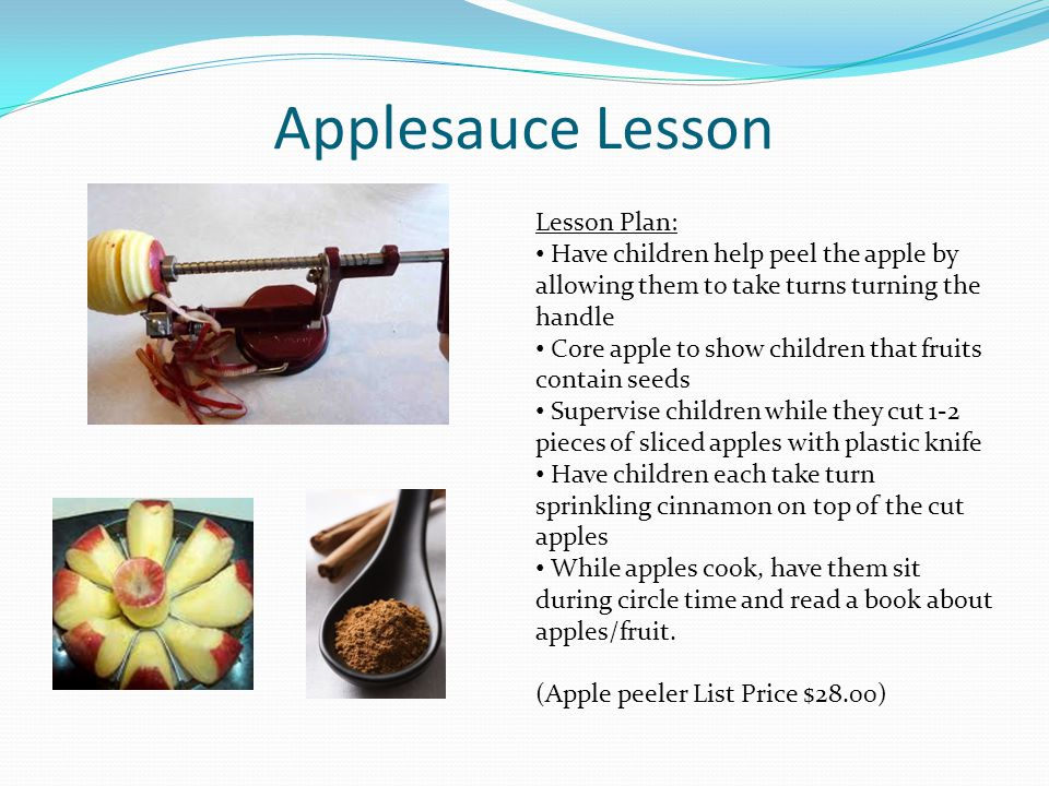 Applesauce Lesson Lesson Plan: Have children help peel the apple by allowing them to take turns turning the handle Core apple to show children that fr