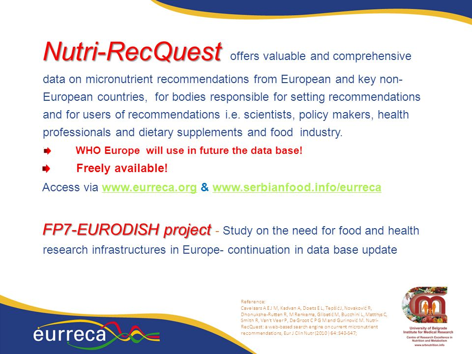 16 Nutri-RecQuest Nutri-RecQuest offers valuable and comprehensive data on micronutrient recommendations from European and key non- European countries, for bodies responsible for setting recommendations and for users of recommendations i.e.