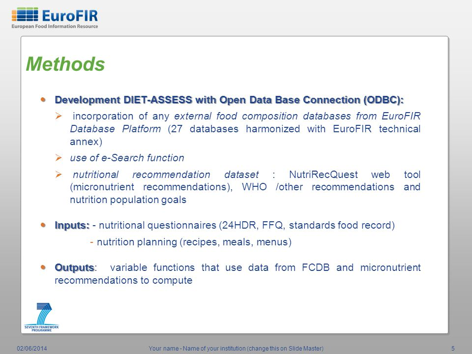 Methods Development DIET-ASSESS with Open Data Base Connection (ODBC): Development DIET-ASSESS with Open Data Base Connection (ODBC): incorporation of any external food composition databases from EuroFIR Database Platform (27 databases harmonized with EuroFIR technical annex) use of e-Search function nutritional recommendation dataset : NutriRecQuest web tool (micronutrient recommendations), WHO /other recommendations and nutrition population goals Inputs: Inputs: - nutritional questionnaires (24HDR, FFQ, standards food record) - nutrition planning (recipes, meals, menus) Outputs Outputs: variable functions that use data from FCDB and micronutrient recommendations to compute 02/06/2014Your name - Name of your institution (change this on Slide Master)5