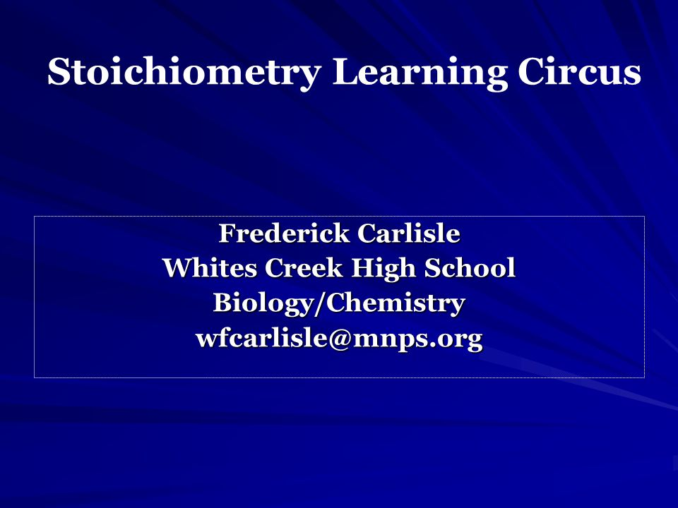 Stoichiometry Learning Circus Frederick Carlisle Whites Creek High School Biology/Chemistrywfcarlisle@mnps.org