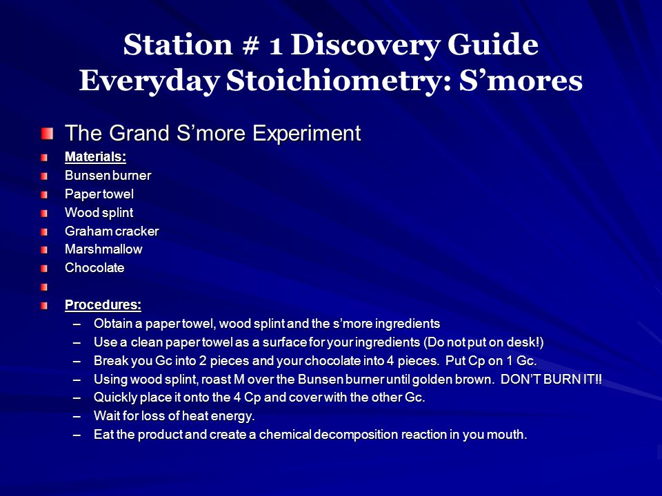 Station # 1 Discovery Guide Everyday Stoichiometry: Smores The Grand Smore Experiment Materials: Bunsen burner Paper towel Wood splint Graham cracker MarshmallowChocolate Procedures: –Obtain a paper towel, wood splint and the smore ingredients –Use a clean paper towel as a surface for your ingredients (Do not put on desk!) –Break you Gc into 2 pieces and your chocolate into 4 pieces.
